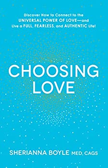 Choosing Love: Discover How to Connect to the Universal Power of Love--and Live a Full, Fearless, and Authentic Life! by [Boyle, Sherianna]