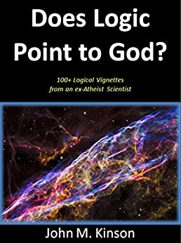 Does Logic Point to God?: 100+ Logical Vignettes from an ex-Atheist Scientist (God & Science Book 4) by [Kinson, John M.]