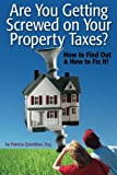 Are You Getting Screwed On Your Property Taxes?: How To Find Out and How To Fix It!