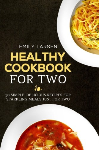 Healthy Cookbook for Two: 50 Simple, Delicious Recipes For Sparkling Meals Just for Two by Emily Larsen