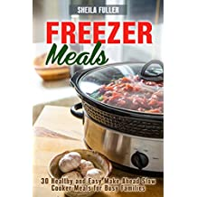 Freezer Meals : 30 Healthy and Easy Make-Ahead Slow Cooker Meals for Busy Families (Slow Cooker Dump Meals Book 1)