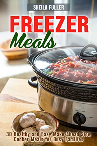 Freezer Meals : 30 Healthy and Easy Make-Ahead Slow Cooker Meals for Busy Families (Slow Cooker Dump Meals Book 1) by Sheila  Fuller