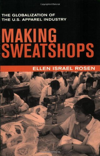 Making Sweatshops: The Globalization of the U.S. Apparel Industry by Ellen Israel Rosen (2002-12-06)