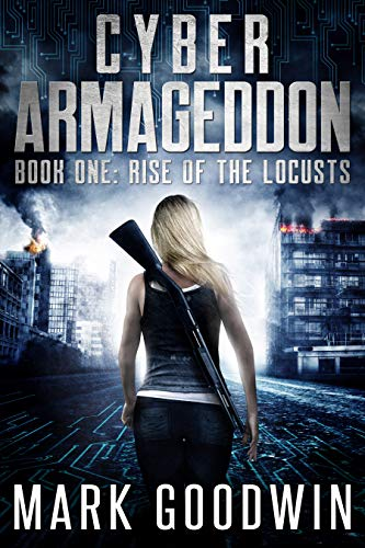 Rise of the Locusts: A Post-Apocalyptic Techno-Thriller (Cyber Armageddon Book 1) by [Goodwin, Mark]