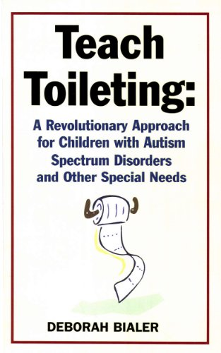 Teach Toileting: A Revolutionary Approach for Children with Autism Spectrum Disorders and Other Special Needs