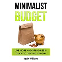 Minimalist Budget: Live More and Spend Less - Guide to Getting it Right (Minimalist Living, Minimalism, Minimalist Parenting Book 1)