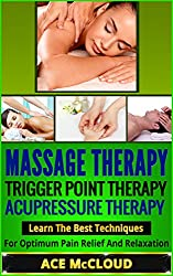 Massage Therapy: Trigger Point Therapy- Acupressure Therapy- Learn The Best Techniques For Optimum Pain Relief And Relaxation (Massage Therapy, Triggerpoint Therapy, Acupressure Therapy, Pain Relief)