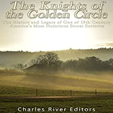 The Knights of the Golden Circle: The History and Legacy of One of 19th Century America's Most Notorious Secret Societies Audiobook by Charles River Editors Narrated by Colin Fluxman
