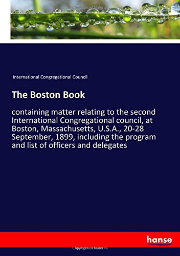 Read Online The Boston Book: containing matter relating to the second International Congregational council, at Boston, Massachusetts, U.S.A., 20-28 September, ... program and list of officers and delegates ebook