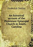 An Historical Account of the Protestant Episcopal Church in South-Carolina, Frederick Dalcho, 551864969X