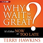 Why Wait to Be Great?: It's Either Now or Too Late | Terry Hawkins