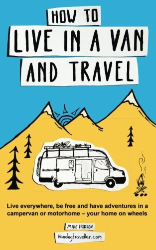 How to live in a van and travel: Live everywhere, be free and have adventures on a campervan or motorhome - your home on wheels