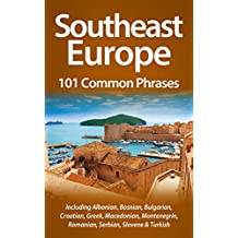 Southeast Europe: 101 Common Phrases: Including Albanian, Bosnian, Bulgarian, Croatian, Greek, Macedonian, Montenegrin, Romanian, Serbian, Slovene & Turkish