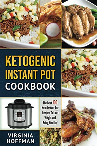 Ketogenic Instant Pot Cookbook: The best 100 Keto Instant Pot Recipes To Lose Weight and Being Healthy! by Virginia Hoffman