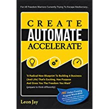 Create, Automate, Accelerate: A Radical New Blueprint To Building A Business (And Life) That's Exciting, Has Purpose And Gives You The Freedom You Want