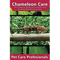 Chameleon Care: The Complete Guide to Caring for and Keeping Chameleons as Pets (Carpet, Four-Horned, Flap-Necked, Fischer's, Jackson's, Meller's, Veiled, Panther, Oustalet's)