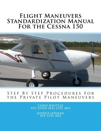 Flight Maneuvers Standardization Manual For the Cessna 150: Step By Step Procedures For the Private Pilot Maneuvers