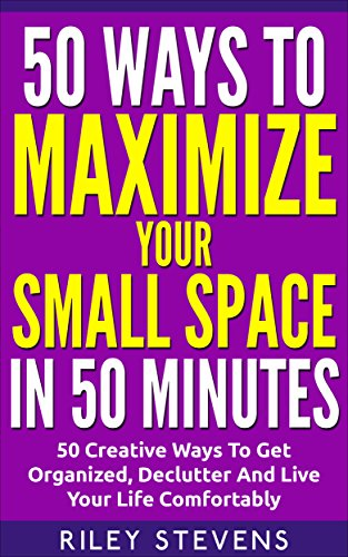 50 Ways To Maximize Your Small Space In 50 Minutes: 50 Creative Ways To Get Organized, Declutter And Live Your Life Comfortably (Tiny House, Small House, ... Organization, Small Space Living) by [Stevens, Riley]