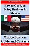 How to Get Rich Doing Business in Mexico: Essential Information on Mexico (The Internationalist Business Guides)