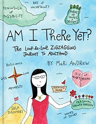Am I There Yet?: The Loop-de-loop, Zigzagging Journey to Adulthood by Mari Andrew