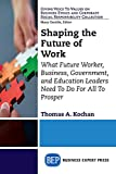 Shaping the Future of Work: What Future Worker, Business, Government, and Education Leaders Need To Do For All To Prosper