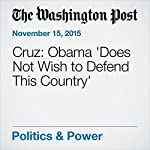 Cruz: Obama 'Does Not Wish to Defend This Country' | Katie Zezima