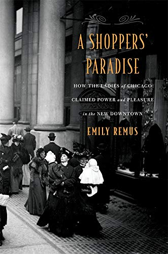 (A Shoppers' Paradise: How the Ladies of Chicago Claimed Power and Pleasure in the New Downtown)