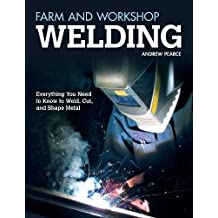 Farm and Workshop Welding: Everything You Need to Know to Weld, Cut, and Shape Metal