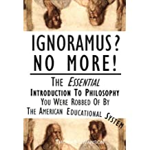 Ignoramus No More: The Essential Introduction To Philosophy You Were Robbed Of By The American Educational System