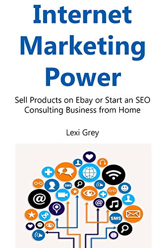 Internet Marketing Power: Sell Products on Ebay or Start an SEO Consulting Business from Home