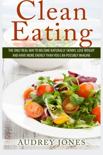 Clean Eating  How To Clean Up Your Diet  Lose Weight And Feel Amazing