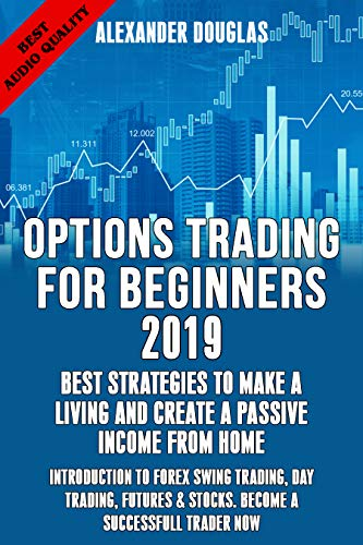 OPTIONS TRADING FOR BEGINNERS 2019: BEST STRATEGIES TO MAKE A LIVING & CREATE A PASSIVE INCOME FROM HOME: INTRODUCTION TO FOREX, SWING TRADING,DAY TRADING,FUTURES ... & STOCKS. BECOME A SUCCESSFULL TRADER