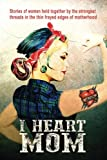 I Heart Mom: Stories of women held together by the strongest of threads in the thin frayed edges of motherhood
