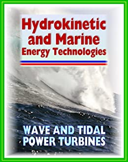 21st Century Guide to Hydrokinetic, Tidal, Ocean Wave Energy Technologies - Concepts, Designs, Environmental Impact