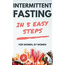 Intermittent Fasting in 5 Easy Steps for Women, By Women: The Secret Women's Fasting and Diet Guide to Maximize Weight Loss and Burn Fat