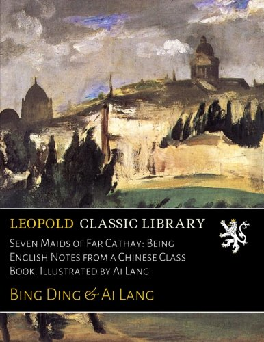 Read Online Seven Maids of Far Cathay: Being English Notes from a Chinese Class Book. Illustrated by Ai Lang pdf