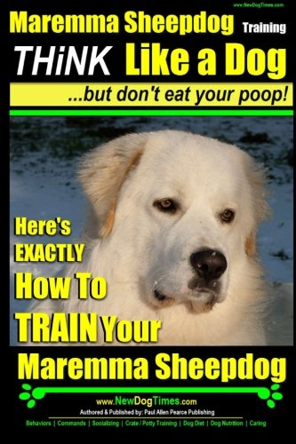 MAREMMA SHEEPDOG Maremma Sheepdog Training | Think Like a Dog ~ but Don't Eat Your Poop!: Here's EXACTLY How to TRAIN Your Meremma ()