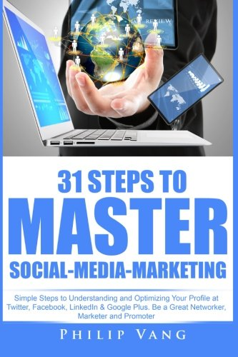 Download 31 Steps to Master Social-Media-Marketing: Simple Steps to Understanding and Optimizing Your Profile at Twitter, Facebook, LinkedIn & Google Plus. Be ... Networker, Marketer and Promoter (Volume 3) ebook