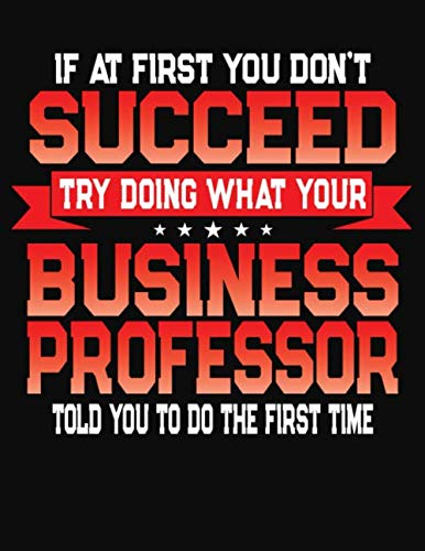 If At First You Don't Succeed Try Doing What Your Business Professor Told You To Do The First Time: College Ruled Composition Notebook Journal por J M Skinner