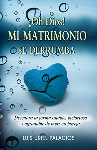 !Oh Dios! Mi matrimonio se derrumba: Descubra la forma estable, victoriosa y agradable de vivir en pareja. (Spanish Edition) [Luis Uriel Palacios] (Tapa Blanda)