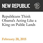 Republicans Think Obama's Acting Like a King on Public Lands | Rebecca Leber