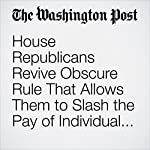House Republicans Revive Obscure Rule That Allows Them to Slash the Pay of Individual Federal Workers to $1 | Jenna Portnoy,Lisa Rein