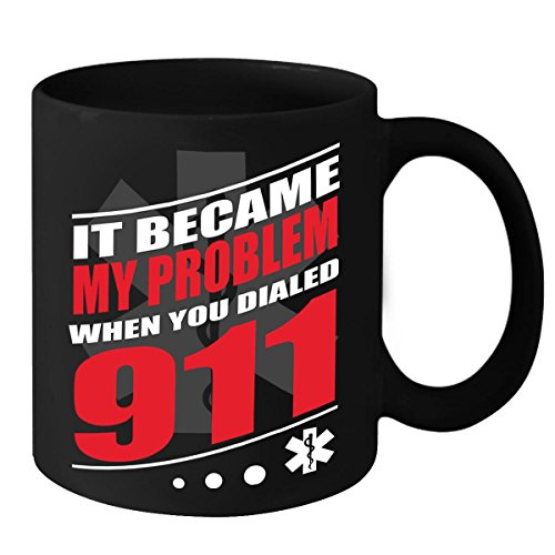 EMT Mug - It Became My Problem When You Dialed 911 - Novelty Nurse Gift Idea for Father's Day, Mother's Day, Birthday & Christmas for Men, Women, Husband, Wife, Son, Daughter, Boyfriend & Girlfriend