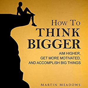 How to Think Bigger: Aim Higher, Get More Motivated, and Accomplish Big Things Audiobook