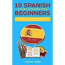 10 Spanish Short Stories For Beginners: Compilation of 10 Spanish Stories Retold In English For Effortless Learning