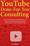 YouTube Done-For-You Consulting: How to Bring Customers to Small Businesses and Make a Consistent Monthly Profit Through YouTube Done-For-You Consulting Services