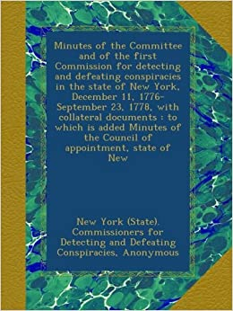 Minutes of the Committee and of the first Commission for detecting and defeating conspiracies in the state of New York, December 11, 1776-September ... of the Council of appointment, state of New