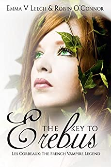 The Key to Erebus (Les Corbeaux: The French Vampire Legend Book 1) by [Leech, Emma V., Roisin O'Connor]