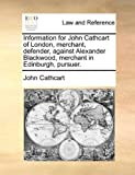 Information for John Cathcart of London, Merchant, Defender, Against Alexander Blackwood, Merchant in Edinburgh, Pursuer, John Cathcart, 1170385494