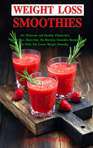 Weight Loss Smoothies: 101 Delicious and Healthy Gluten-free, Sugar-free, Dairy-free, Fat Burning Smoothie Recipes to Help You Loose Weight Naturally (Affordable Paleo and Diabetic Cooking Book 1)